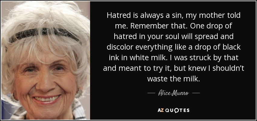 Hatred is always a sin, my mother told me. Remember that. One drop of hatred in your soul will spread and discolor everything like a drop of black ink in white milk. I was struck by that and meant to try it, but knew I shouldn't waste the milk. - Alice Munro