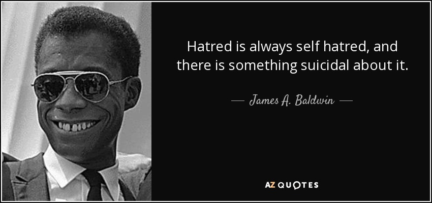 Hatred is always self hatred, and there is something suicidal about it. - James A. Baldwin