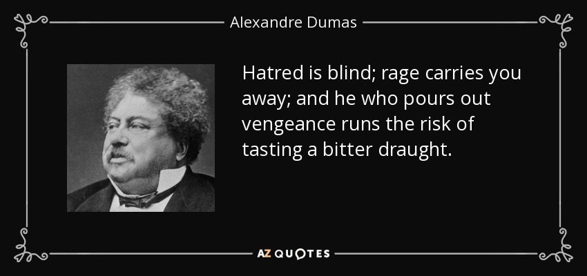 Hatred is blind; rage carries you away; and he who pours out vengeance runs the risk of tasting a bitter draught. - Alexandre Dumas