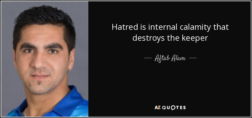 Hatred is internal calamity that destroys the keeper - Aftab Alam