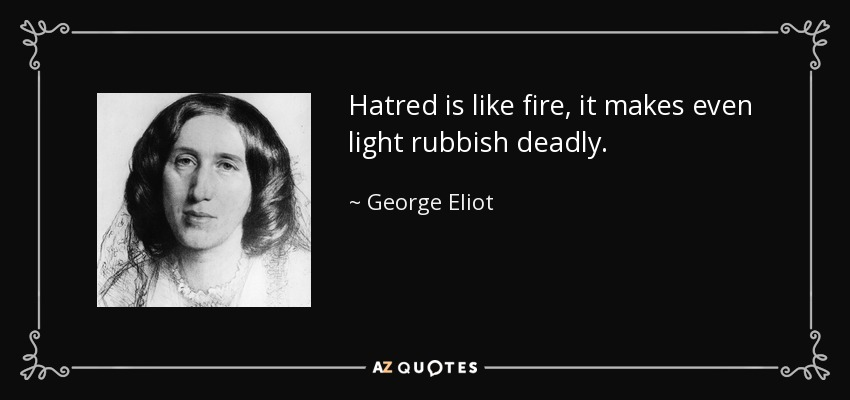 Hatred is like fire, it makes even light rubbish deadly. - George Eliot