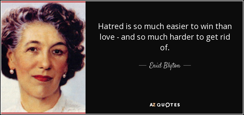 Hatred is so much easier to win than love - and so much harder to get rid of. - Enid Blyton