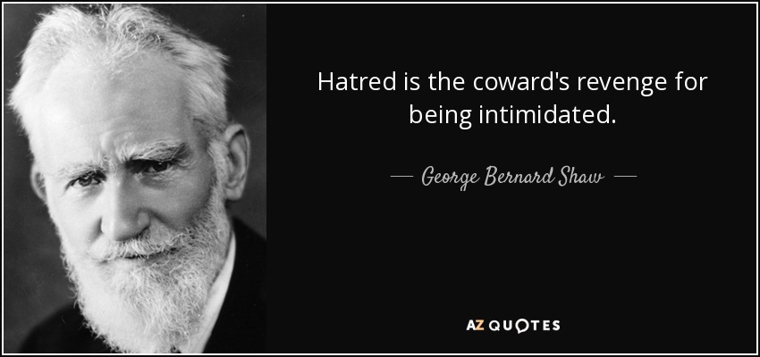 Hatred is the coward's revenge for being intimidated. - George Bernard Shaw