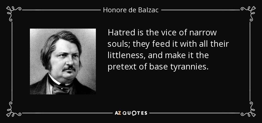 Hatred is the vice of narrow souls; they feed it with all their littleness, and make it the pretext of base tyrannies. - Honore de Balzac