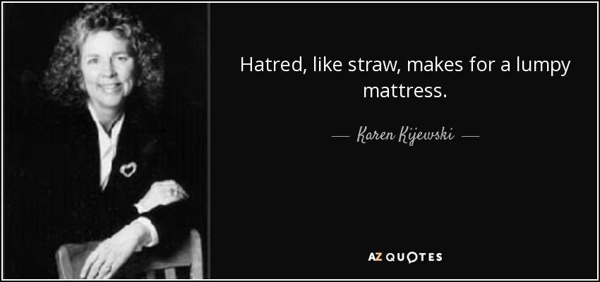 Hatred, like straw, makes for a lumpy mattress. - Karen Kijewski