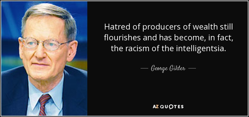 Hatred of producers of wealth still flourishes and has become, in fact, the racism of the intelligentsia. - George Gilder