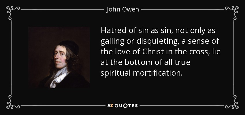 Hatred of sin as sin, not only as galling or disquieting, a sense of the love of Christ in the cross, lie at the bottom of all true spiritual mortification. - John Owen