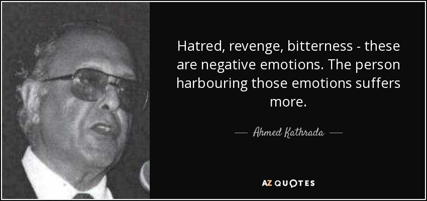Hatred, revenge, bitterness - these are negative emotions. The person harbouring those emotions suffers more. - Ahmed Kathrada