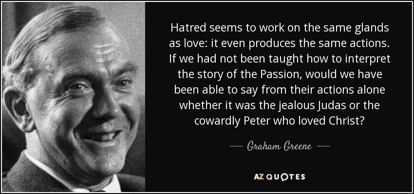 Hatred seems to work on the same glands as love: it even produces the same actions. If we had not been taught how to interpret the story of the Passion, would we have been able to say from their actions alone whether it was the jealous Judas or the cowardly Peter who loved Christ? - Graham Greene