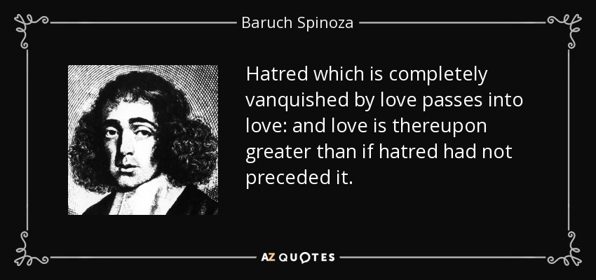 Hatred which is completely vanquished by love passes into love: and love is thereupon greater than if hatred had not preceded it. - Baruch Spinoza