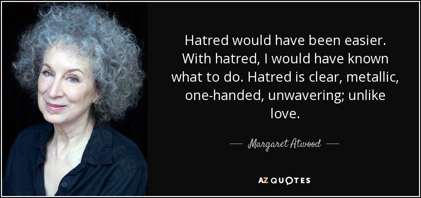 Hatred would have been easier. With hatred, I would have known what to do. Hatred is clear, metallic, one-handed, unwavering; unlike love. - Margaret Atwood