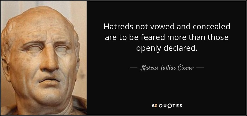 Hatreds not vowed and concealed are to be feared more than those openly declared. - Marcus Tullius Cicero