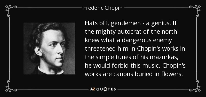Hats off, gentlemen - a genius! If the mighty autocrat of the north knew what a dangerous enemy threatened him in Chopin's works in the simple tunes of his mazurkas, he would forbid this music. Chopin's works are canons buried in flowers. - Frederic Chopin