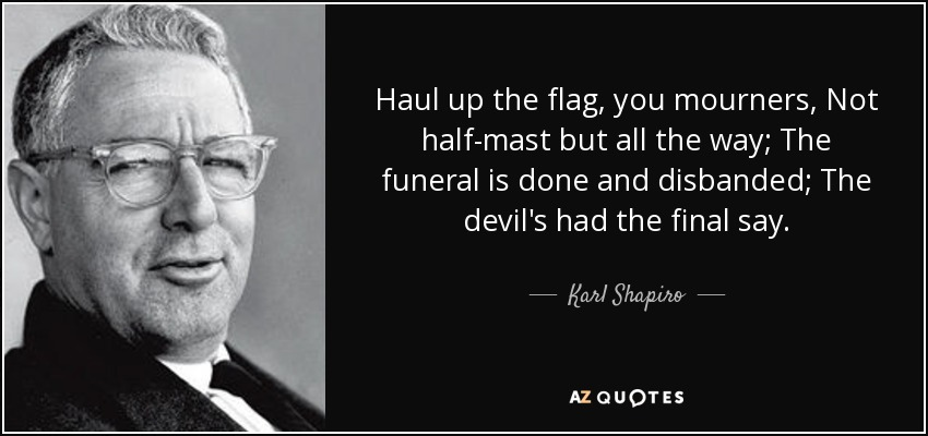 Haul up the flag, you mourners, Not half-mast but all the way; The funeral is done and disbanded; The devil's had the final say. - Karl Shapiro