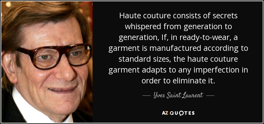 Haute couture consists of secrets whispered from generation to generation, If, in ready-to-wear, a garment is manufactured according to standard sizes, the haute couture garment adapts to any imperfection in order to eliminate it. - Yves Saint Laurent