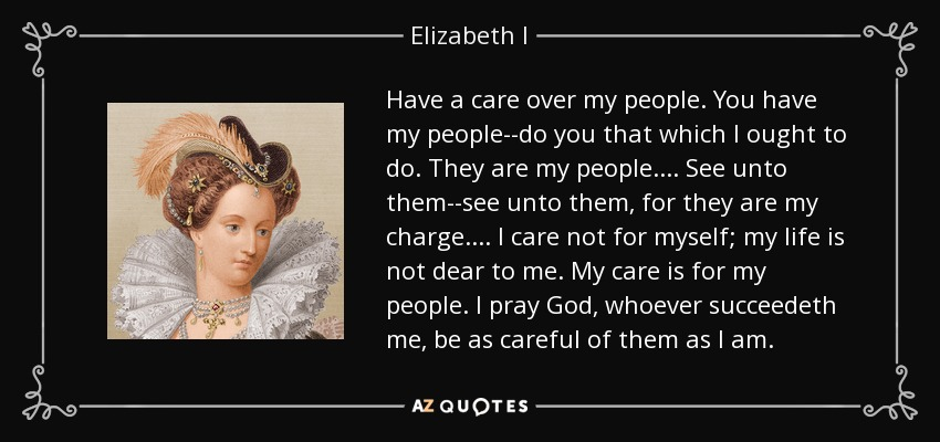Have a care over my people. You have my people--do you that which I ought to do. They are my people.... See unto them--see unto them, for they are my charge.... I care not for myself; my life is not dear to me. My care is for my people. I pray God, whoever succeedeth me, be as careful of them as I am. - Elizabeth I