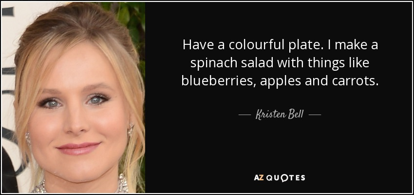 Have a colourful plate. I make a spinach salad with things like blueberries, apples and carrots. - Kristen Bell