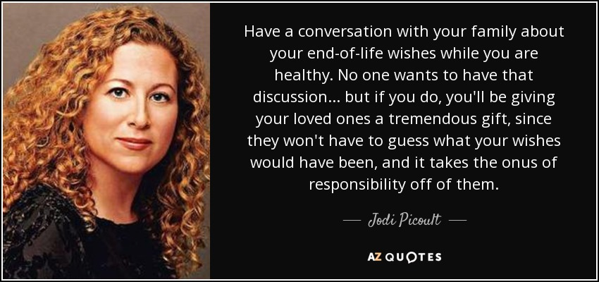 Have a conversation with your family about your end-of-life wishes while you are healthy. No one wants to have that discussion... but if you do, you'll be giving your loved ones a tremendous gift, since they won't have to guess what your wishes would have been, and it takes the onus of responsibility off of them. - Jodi Picoult