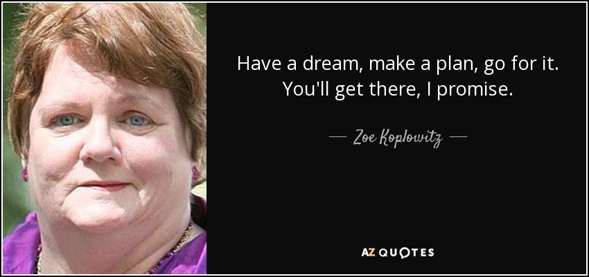 Have a dream, make a plan, go for it. You'll get there, I promise. - Zoe Koplowitz