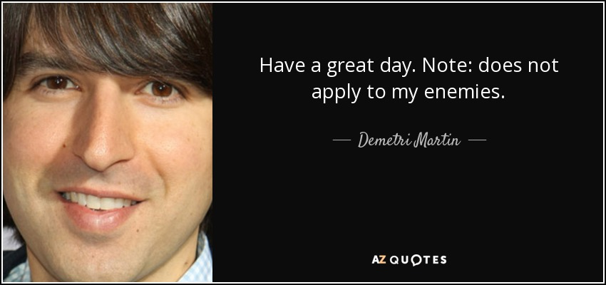 Have a great day. Note: does not apply to my enemies. - Demetri Martin