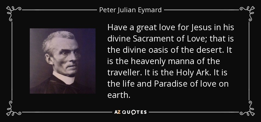 Have a great love for Jesus in his divine Sacrament of Love; that is the divine oasis of the desert. It is the heavenly manna of the traveller. It is the Holy Ark. It is the life and Paradise of love on earth. - Peter Julian Eymard