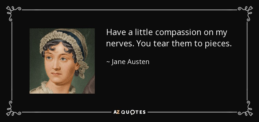 Have a little compassion on my nerves. You tear them to pieces. - Jane Austen