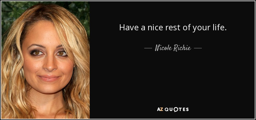 Have a nice rest of your life. - Nicole Richie