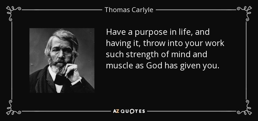 Have a purpose in life, and having it, throw into your work such strength of mind and muscle as God has given you. - Thomas Carlyle