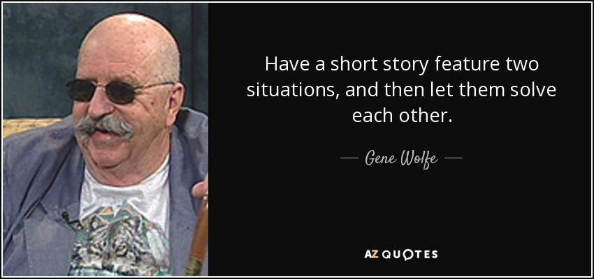 Have a short story feature two situations, and then let them solve each other. - Gene Wolfe