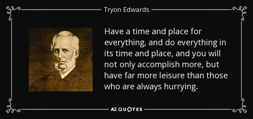 Have a time and place for everything, and do everything in its time and place, and you will not only accomplish more, but have far more leisure than those who are always hurrying. - Tryon Edwards