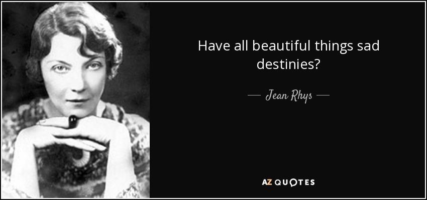 Have all beautiful things sad destinies? - Jean Rhys