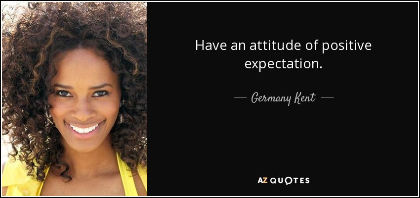 Have an attitude of positive expectation. - Germany Kent