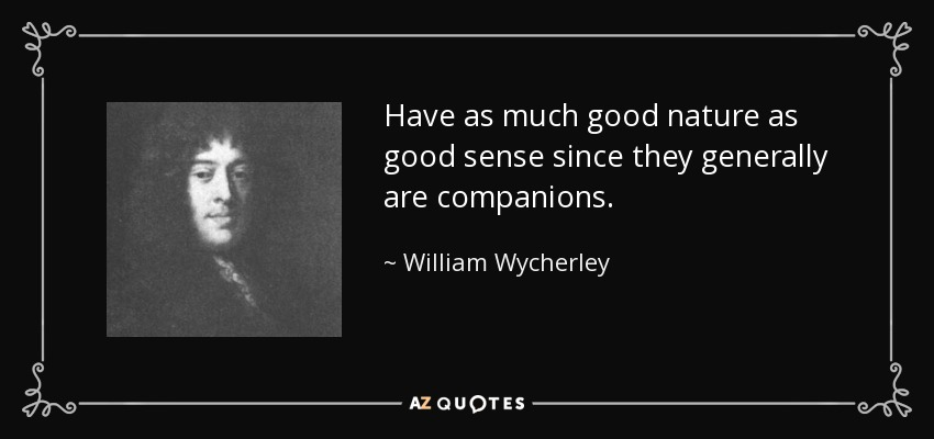 Have as much good nature as good sense since they generally are companions. - William Wycherley