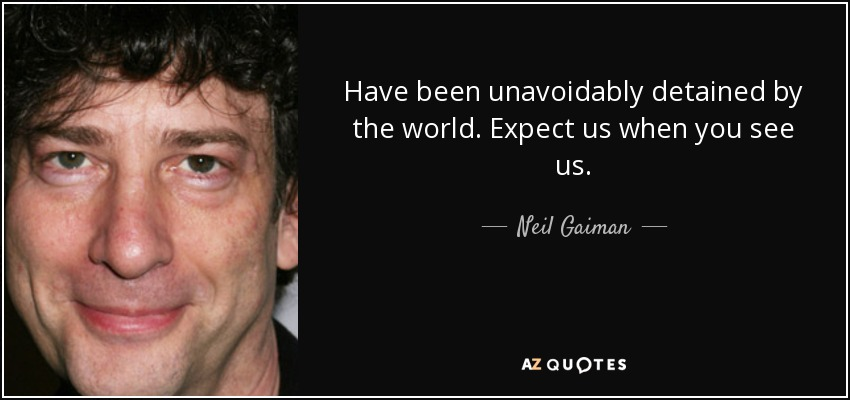 Have been unavoidably detained by the world. Expect us when you see us. - Neil Gaiman