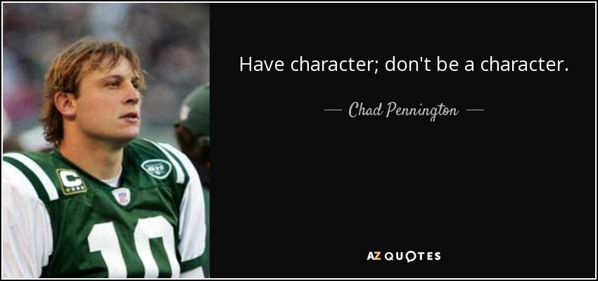 Have character; don't be a character. - Chad Pennington