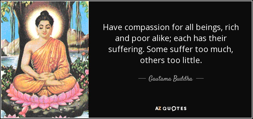 Have compassion for all beings, rich and poor alike; each has their suffering. Some suffer too much, others too little. - Gautama Buddha