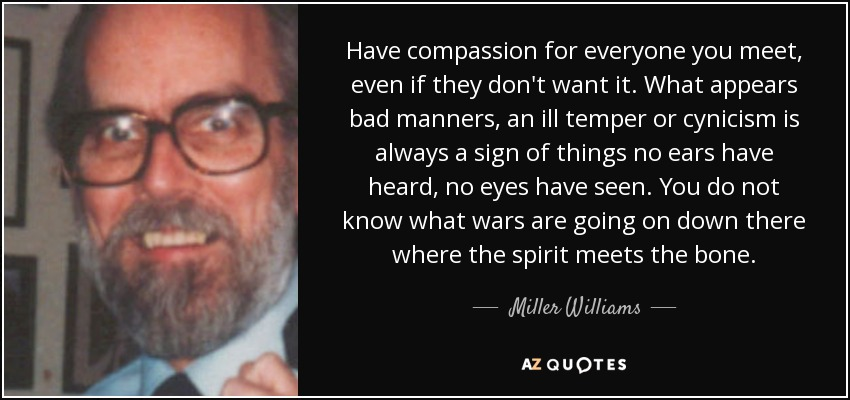 Have compassion for everyone you meet, even if they don't want it. What appears bad manners, an ill temper or cynicism is always a sign of things no ears have heard, no eyes have seen. You do not know what wars are going on down there where the spirit meets the bone. - Miller Williams