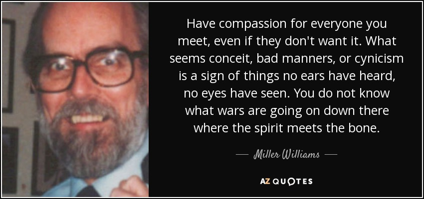 Have compassion for everyone you meet, even if they don't want it. What seems conceit, bad manners, or cynicism is a sign of things no ears have heard, no eyes have seen. You do not know what wars are going on down there where the spirit meets the bone. - Miller Williams