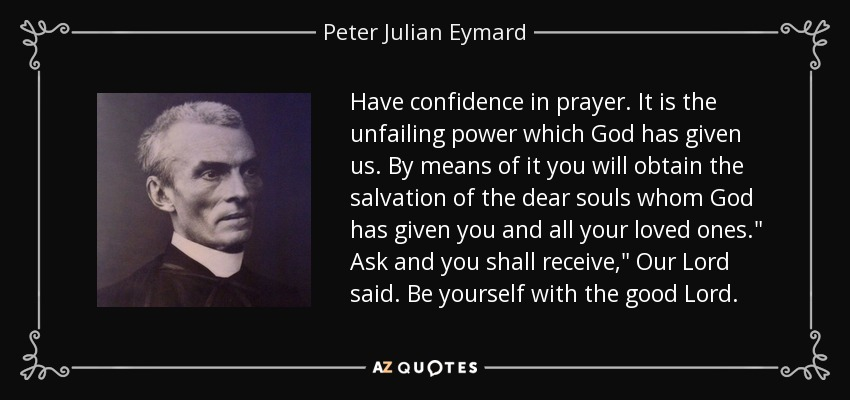 Have confidence in prayer. It is the unfailing power which God has given us. By means of it you will obtain the salvation of the dear souls whom God has given you and all your loved ones.
