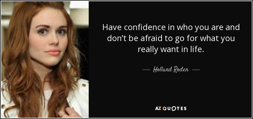 Have confidence in who you are and don't be afraid to go for what you really want in life. - Holland Roden