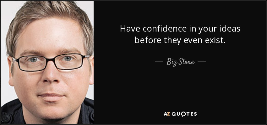 Have confidence in your ideas before they even exist. - Biz Stone