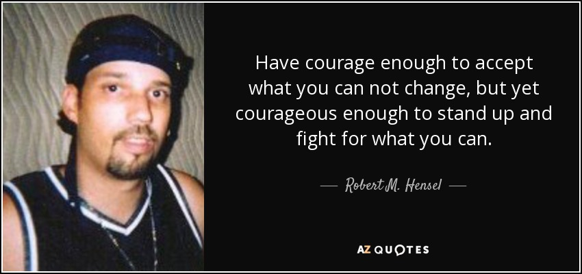 Have courage enough to accept what you can not change, but yet courageous enough to stand up and fight for what you can. - Robert M. Hensel