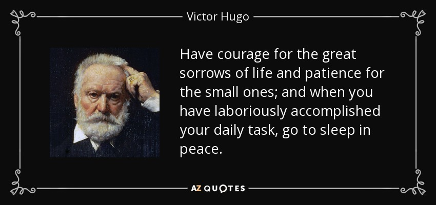 Have courage for the great sorrows of life and patience for the small ones; and when you have laboriously accomplished your daily task, go to sleep in peace. - Victor Hugo