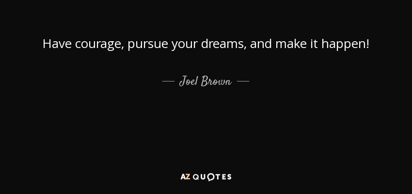 Have courage, pursue your dreams, and make it happen! - Joel Brown