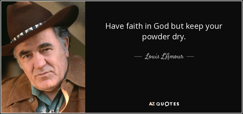 Have faith in God but keep your powder dry. - Louis L'Amour