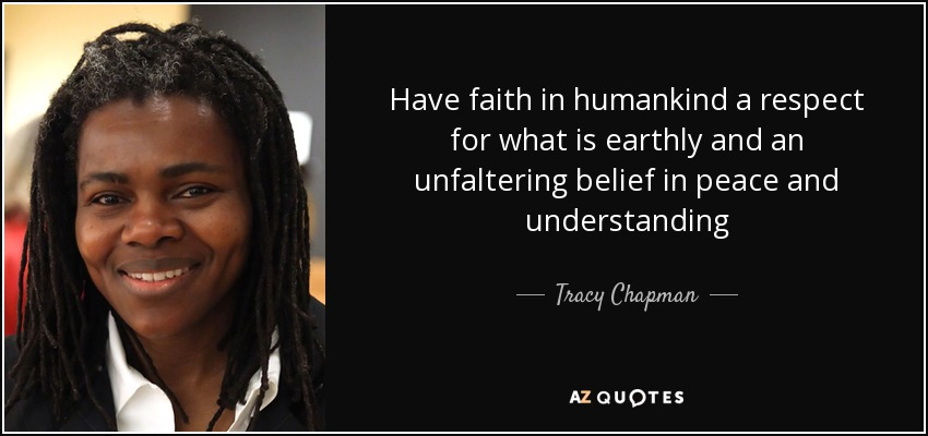 Have faith in humankind a respect for what is earthly and an unfaltering belief in peace and understanding - Tracy Chapman