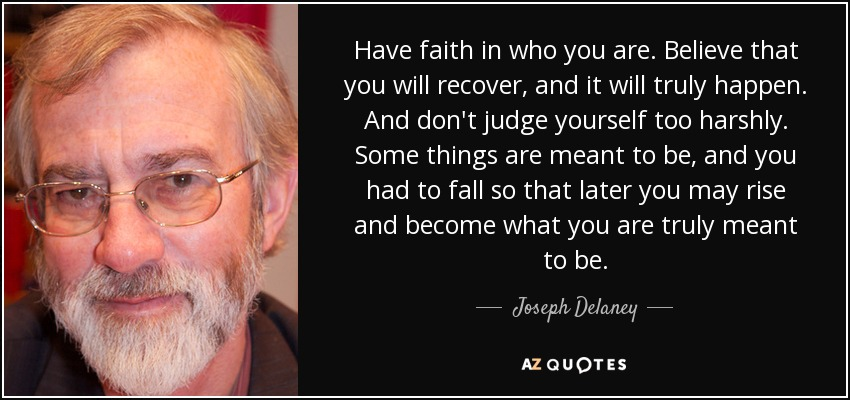 Have faith in who you are. Believe that you will recover, and it will truly happen. And don't judge yourself too harshly. Some things are meant to be, and you had to fall so that later you may rise and become what you are truly meant to be. - Joseph Delaney