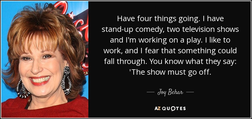 Have four things going. I have stand-up comedy, two television shows and I'm working on a play. I like to work, and I fear that something could fall through. You know what they say: 'The show must go off. - Joy Behar