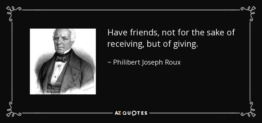 Have friends, not for the sake of receiving, but of giving. - Philibert Joseph Roux