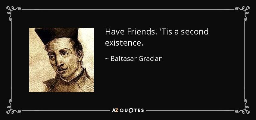 Have Friends. 'Tis a second existence. - Baltasar Gracian
